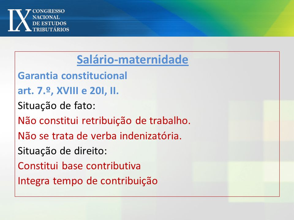 Salário-maternidade Garantia constitucional art. 7.º, XVIII e 20I, II. Situação de fato: Não constitui retribuição de trabalho. Não se trata de verba