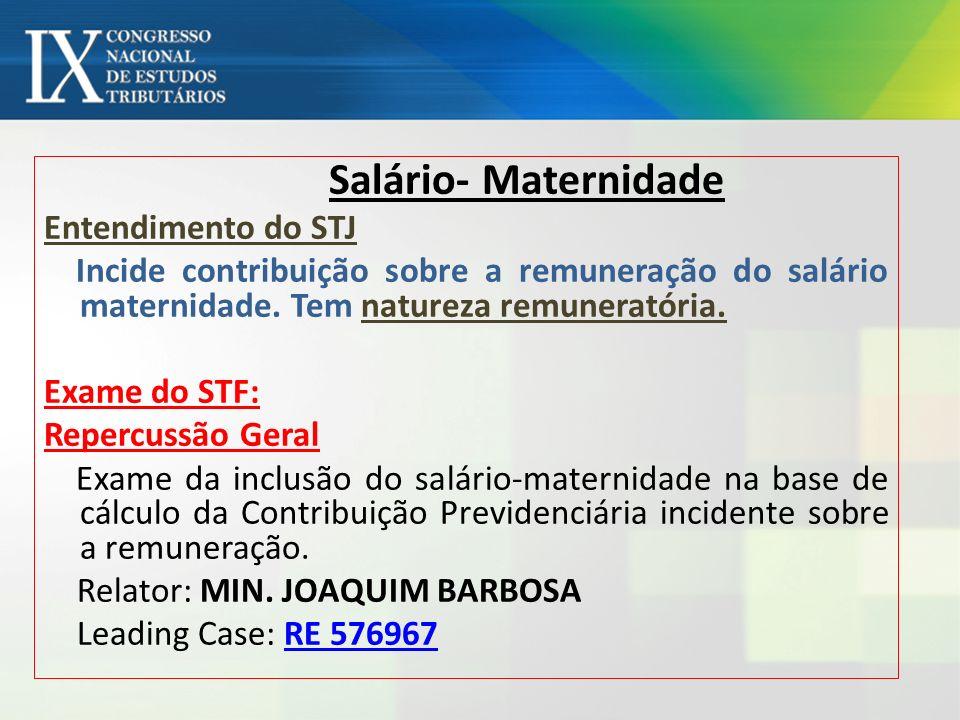 Salário- Maternidade Entendimento do STJ Incide contribuição sobre a remuneração do salário maternidade. Tem natureza remuneratória. Exame do STF: Rep