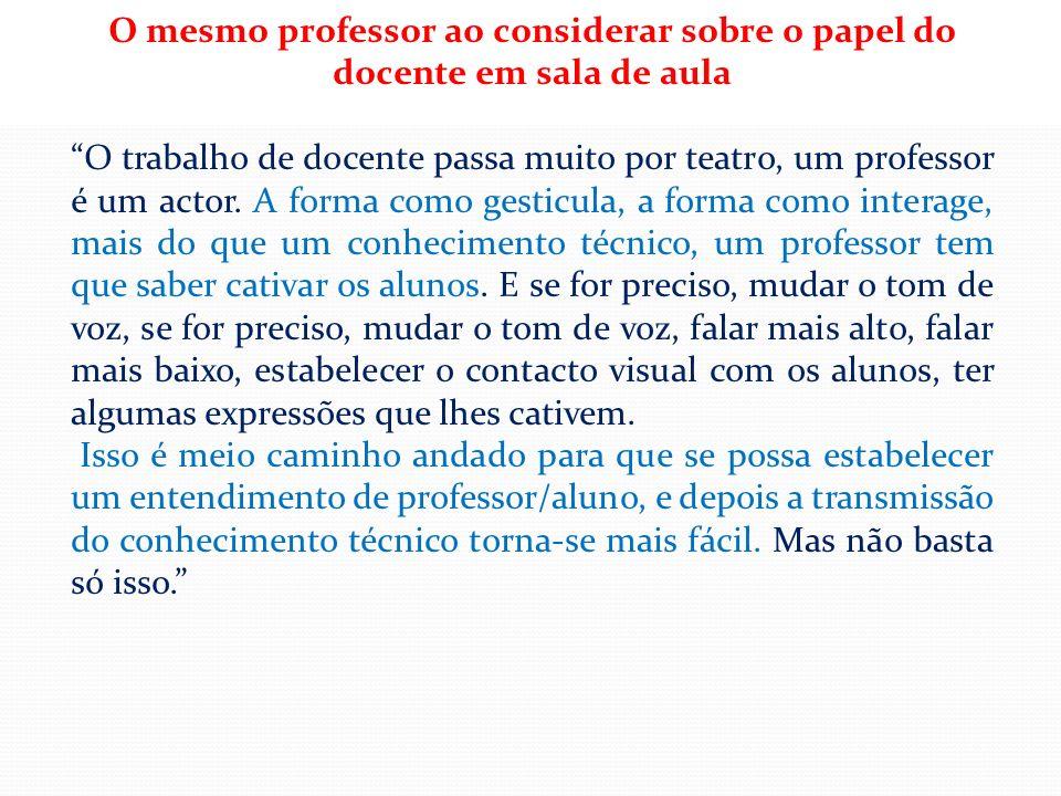 O mesmo professor ao considerar sobre o papel do docente em sala de aula O trabalho de docente passa muito por teatro, um professor é um actor. A form