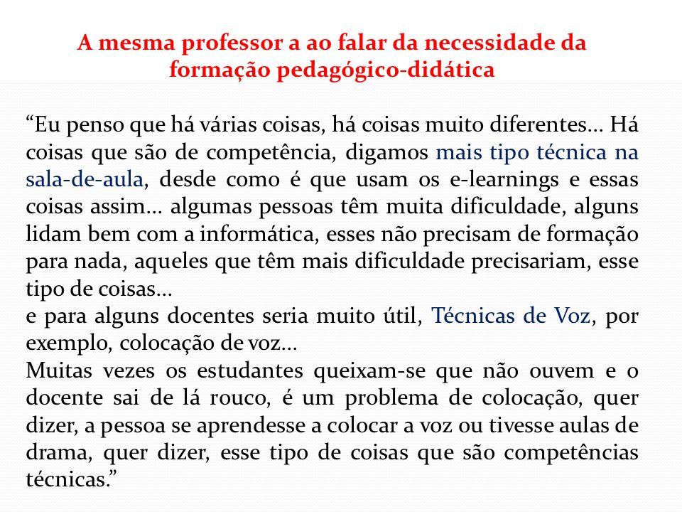 A mesma professor a ao falar da necessidade da formação pedagógico-didática Eu penso que há várias coisas, há coisas muito diferentes... Há coisas que