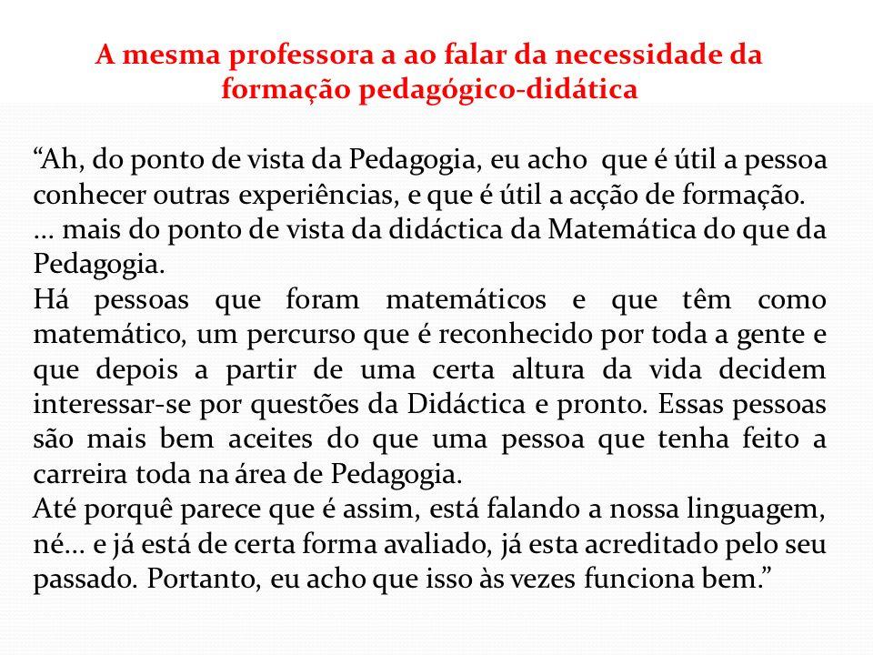A mesma professora a ao falar da necessidade da formação pedagógico-didática Ah, do ponto de vista da Pedagogia, eu acho que é útil a pessoa conhecer