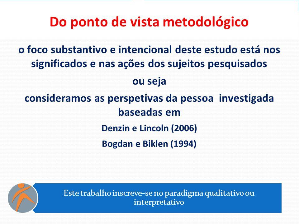 Do ponto de vista metodológico o foco substantivo e intencional deste estudo está nos significados e nas ações dos sujeitos pesquisados ou seja consid