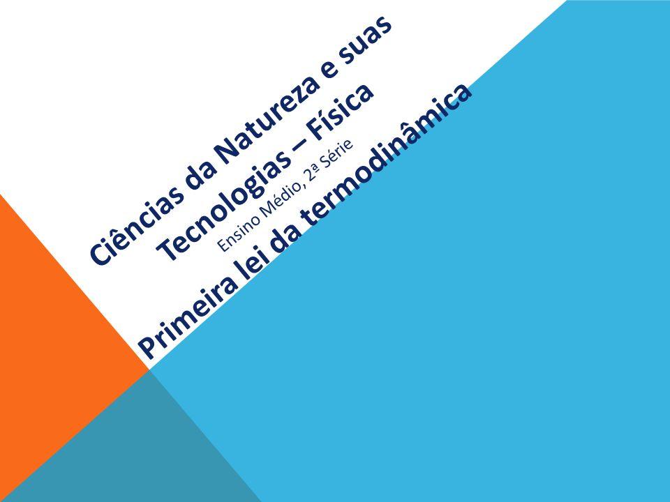 Ciências da Natureza e suas Tecnologias – Física Ensino Médio, 2ª Série Primeira lei da termodinâmica