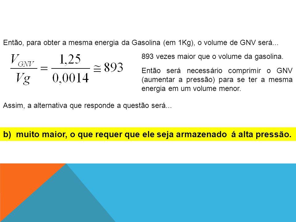 Então, para obter a mesma energia da Gasolina (em 1Kg), o volume de GNV será... 893 vezes maior que o volume da gasolina. Então será necessário compri