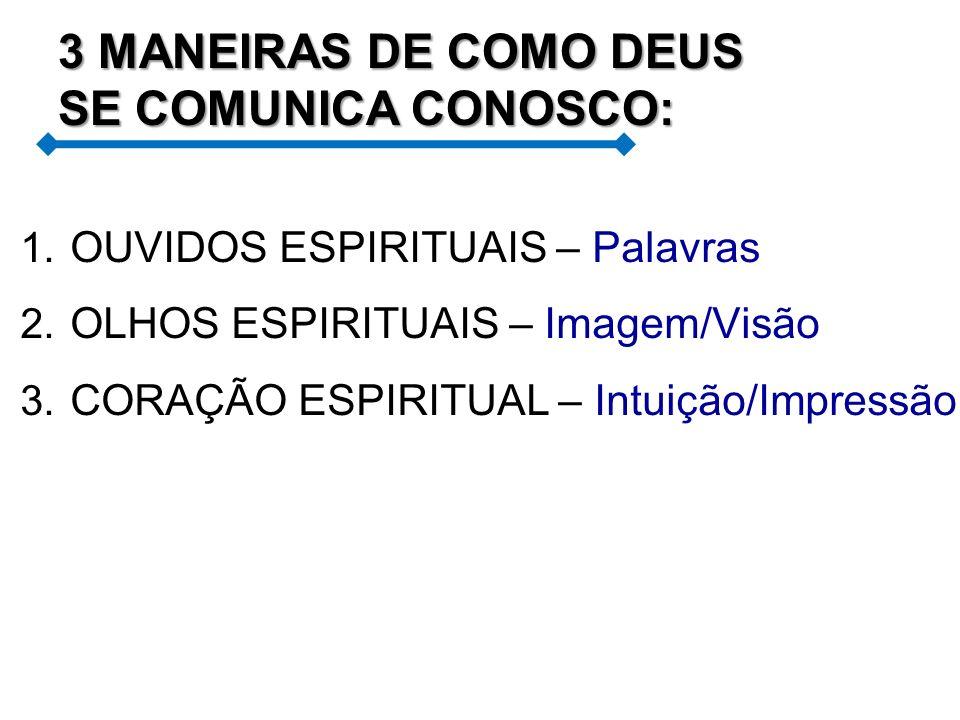 1. OUVIDOS ESPIRITUAIS – Palavras 2. OLHOS ESPIRITUAIS – Imagem/Visão 3. CORAÇÃO ESPIRITUAL – Intuição/Impressão 3 MANEIRAS DE COMO DEUS SE COMUNICA C