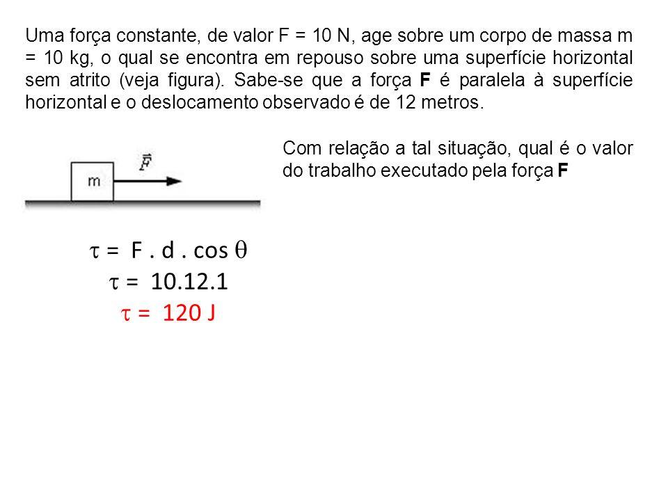 Uma força constante, de valor F = 50 N, age sobre um corpo de massa m = 10 kg, o qual se encontra em repouso sobre uma superfície horizontal com atrito (µ = 0,2).