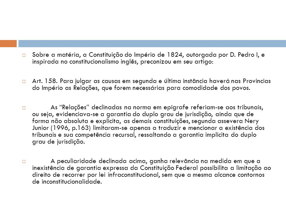 V.7 Princípio do duplo grau de jurisdição O duplo grau de jurisdição foi tratado pelas Ordenações Afonsinas, Manoelinas e Filipinas, com a existência