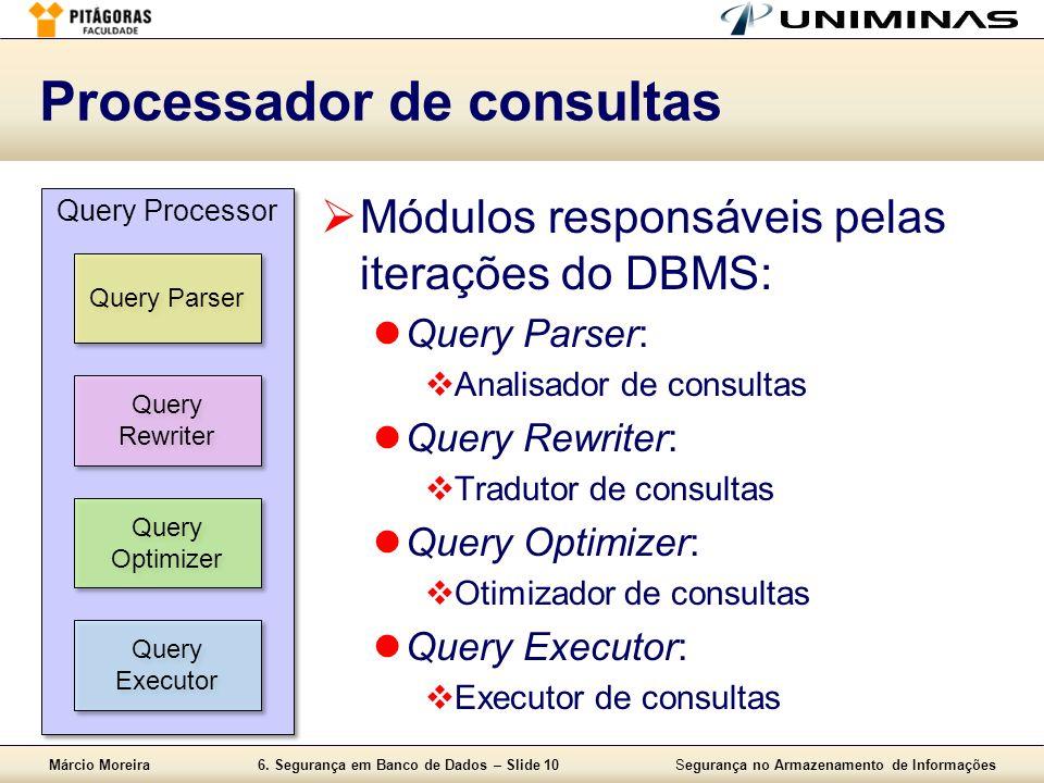 Márcio Moreira6. Segurança em Banco de Dados – Slide 10Segurança no Armazenamento de Informações Processador de consultas Módulos responsáveis pelas i