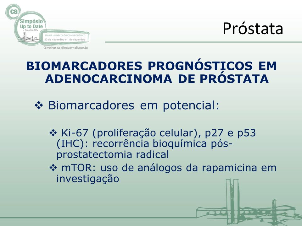 BIOMARCADORES PROGNÓSTICOS EM ADENOCARCINOMA DE PRÓSTATA Biomarcadores em potencial: Ki-67 (proliferação celular), p27 e p53 (IHC): recorrência bioquímica pós- prostatectomia radical mTOR: uso de análogos da rapamicina em investigação Próstata