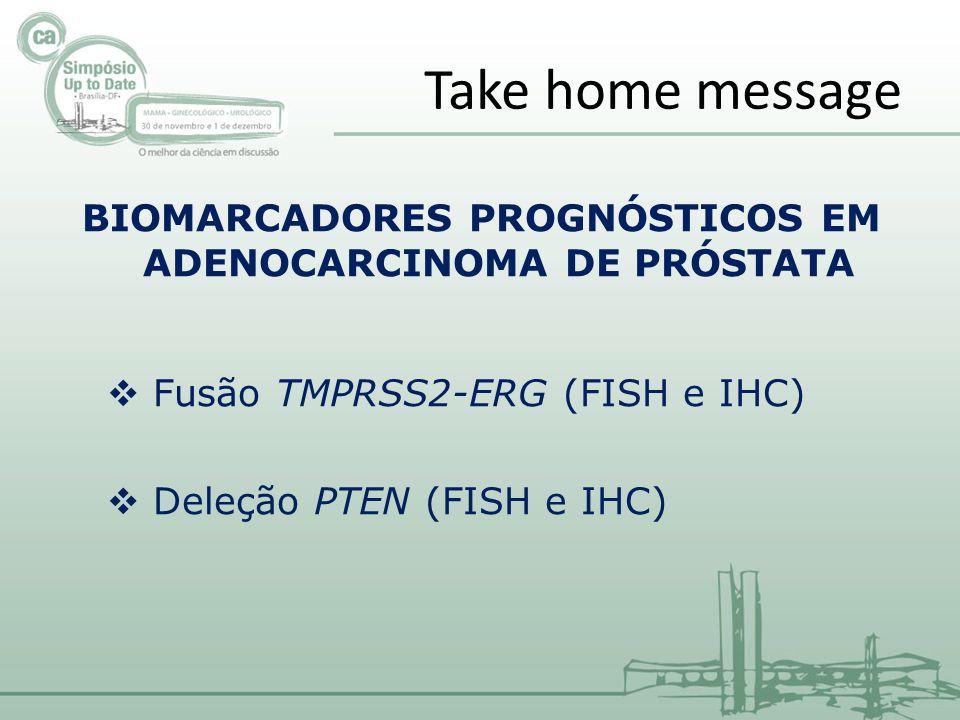 Take home message BIOMARCADORES PROGNÓSTICOS EM ADENOCARCINOMA DE PRÓSTATA Fusão TMPRSS2-ERG (FISH e IHC) Deleção PTEN (FISH e IHC)