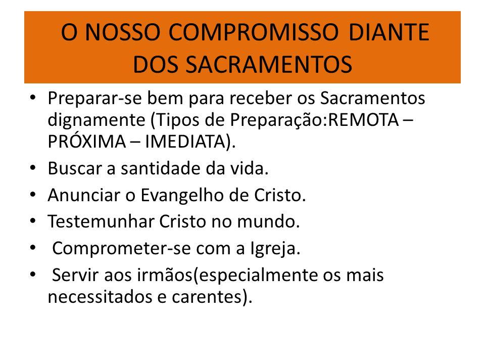 O NOSSO COMPROMISSO DIANTE DOS SACRAMENTOS Preparar-se bem para receber os Sacramentos dignamente (Tipos de Preparação:REMOTA – PRÓXIMA – IMEDIATA). B