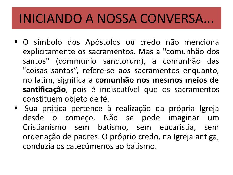 INICIANDO A NOSSA CONVERSA... O símbolo dos Apóstolos ou credo não menciona explicitamente os sacramentos. Mas a