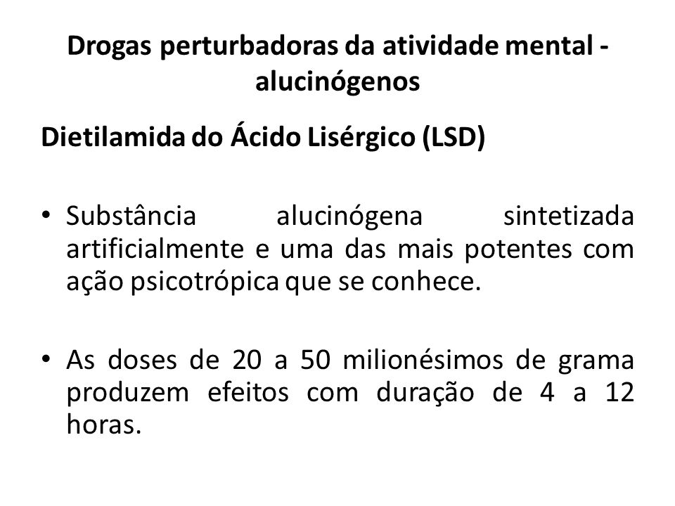 Dietilamida do Ácido Lisérgico (LSD) Substância alucinógena sintetizada artificialmente e uma das mais potentes com ação psicotrópica que se conhece.