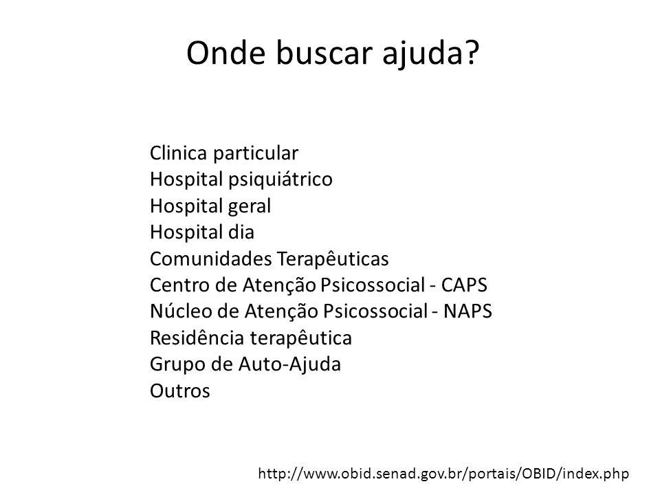 Onde buscar ajuda? Clinica particular Hospital psiquiátrico Hospital geral Hospital dia Comunidades Terapêuticas Centro de Atenção Psicossocial - CAPS