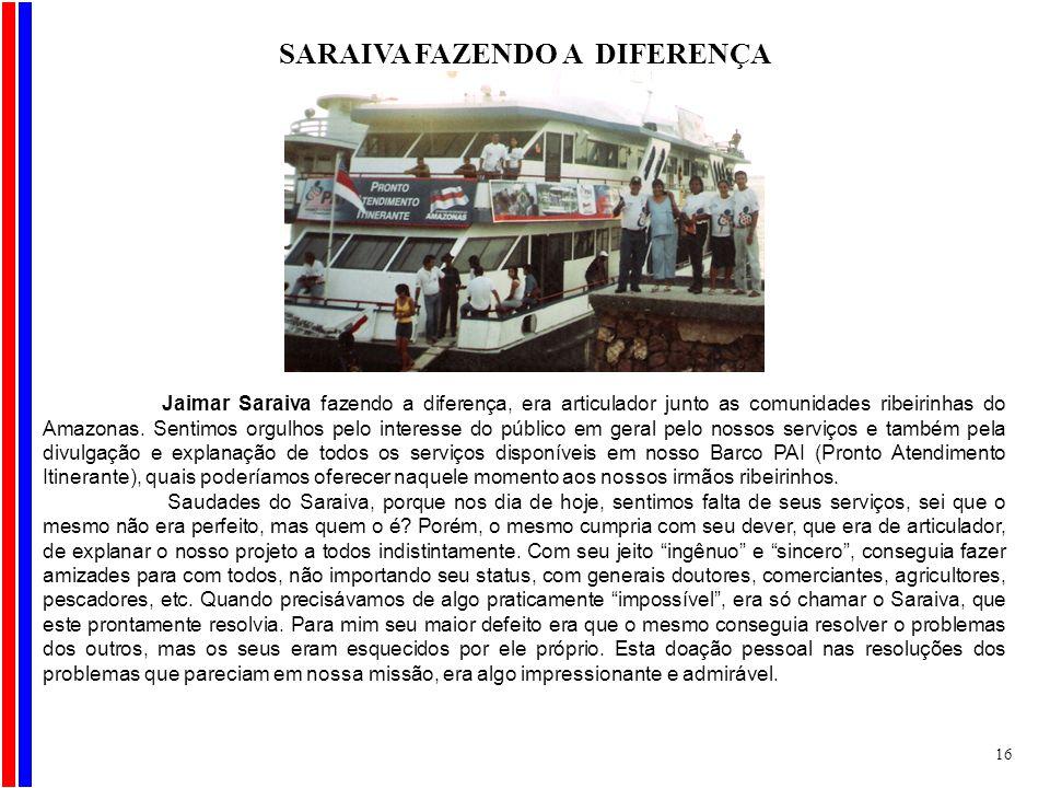 SARAIVA FAZENDO A DIFERENÇA Jaimar Saraiva fazendo a diferença, era articulador junto as comunidades ribeirinhas do Amazonas. Sentimos orgulhos pelo i