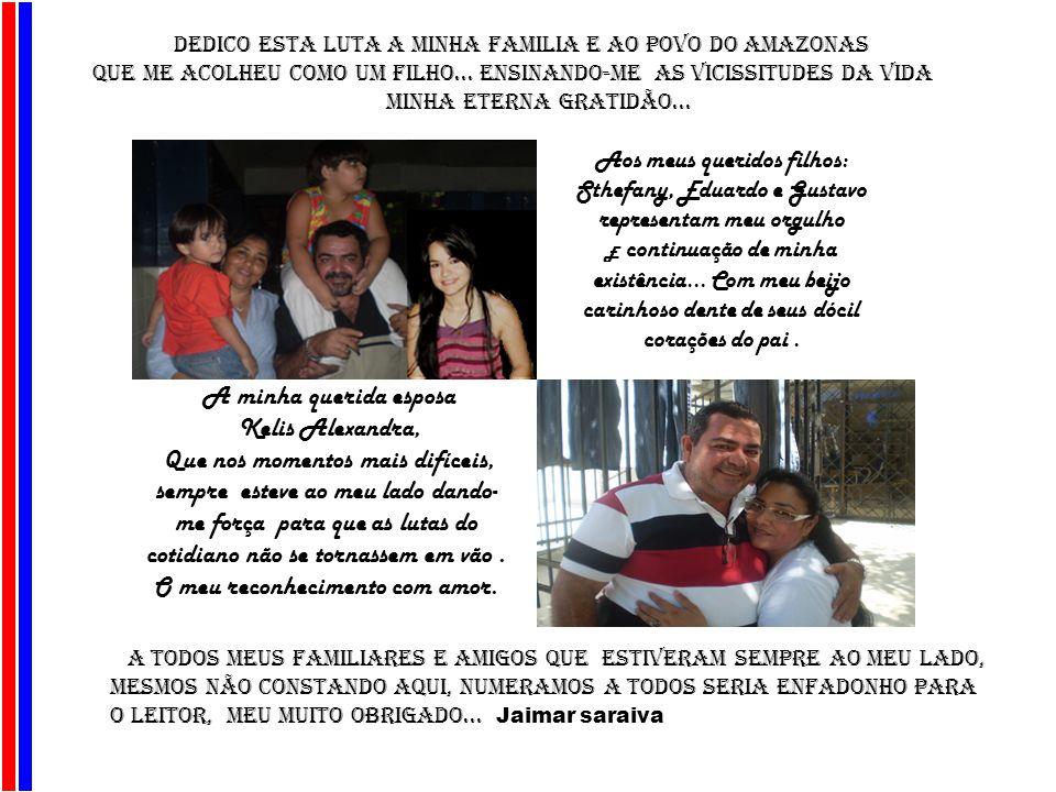 AJU DEDICO Esta Luta A MINHA FAMILIA e ao povo do amazonas que me acolheu como um filho... Ensinando-ME as vicissitudes da vida minha eterna gratidão.
