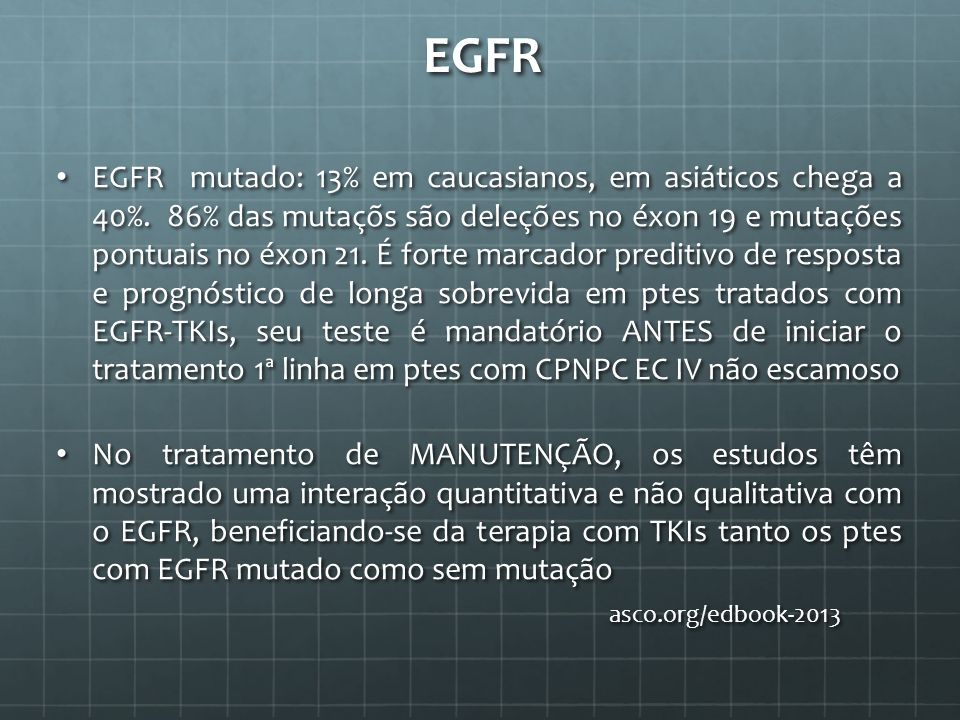EGFR EGFR mutado: 13% em caucasianos, em asiáticos chega a 40%. 86% das mutaçõs são deleções no éxon 19 e mutações pontuais no éxon 21. É forte marcad