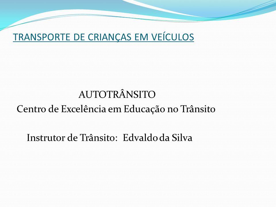 TRANSPORTE DE CRIANÇAS EM VEÍCULOS AUTOTRÂNSITO Centro de Excelência em Educação no Trânsito Instrutor de Trânsito: Edvaldo da Silva
