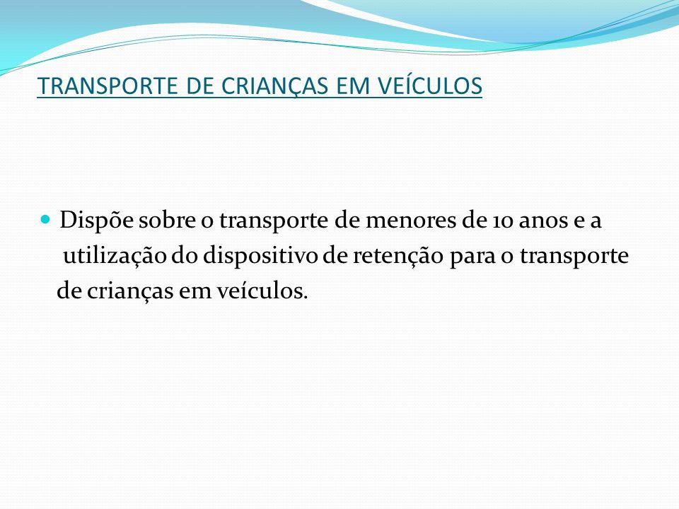 TRANSPORTE DE CRIANÇAS EM VEÍCULOS Dispõe sobre o transporte de menores de 10 anos e a utilização do dispositivo de retenção para o transporte de cria