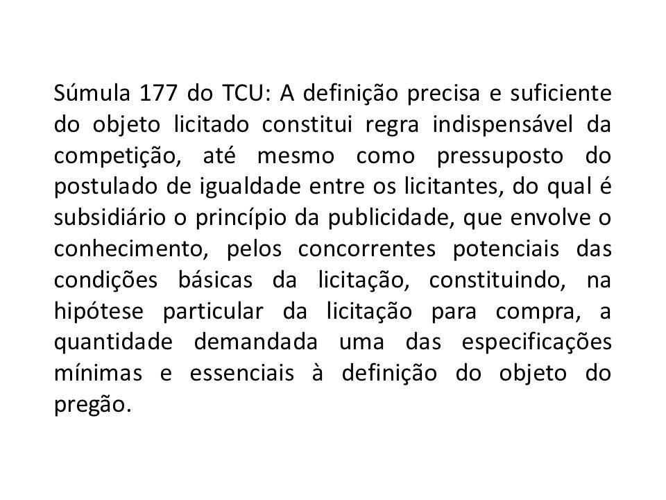 Súmula 177 do TCU: A definição precisa e suficiente do objeto licitado constitui regra indispensável da competição, até mesmo como pressuposto do post