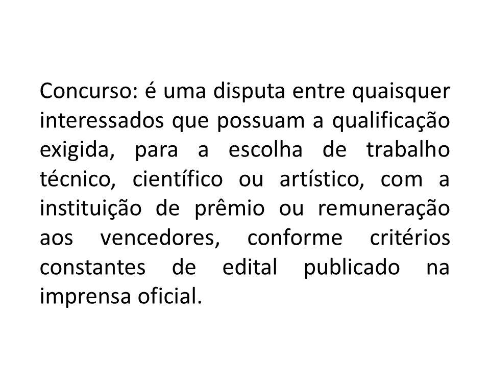 Concurso: é uma disputa entre quaisquer interessados que possuam a qualificação exigida, para a escolha de trabalho técnico, científico ou artístico,