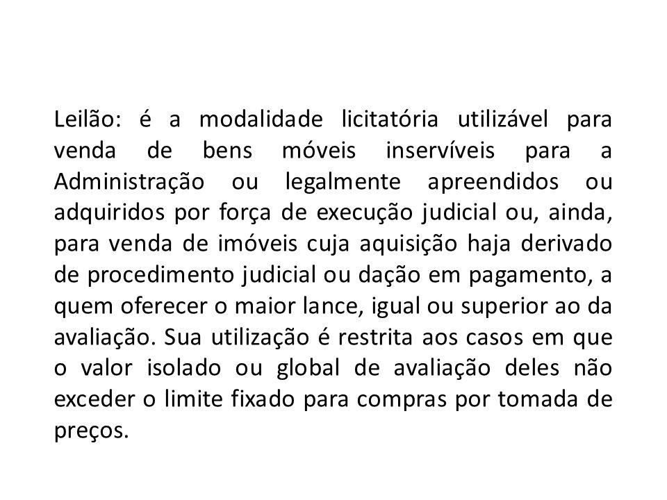 Leilão: é a modalidade licitatória utilizável para venda de bens móveis inservíveis para a Administração ou legalmente apreendidos ou adquiridos por f