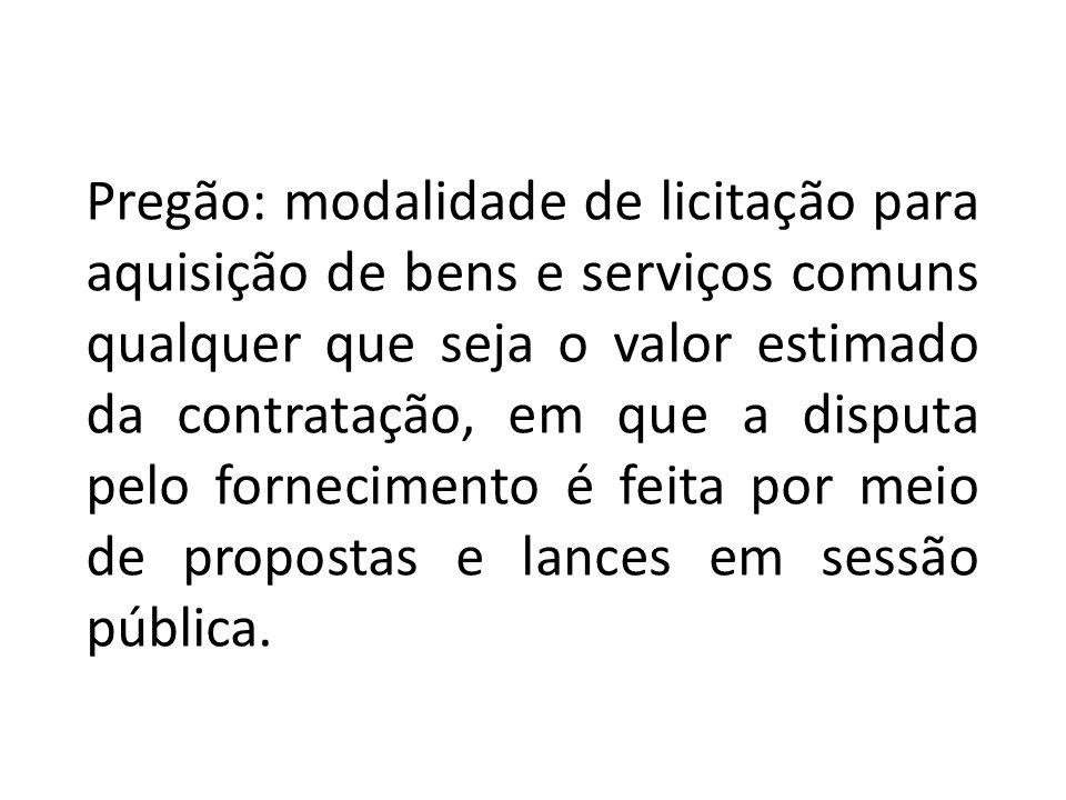Pregão: modalidade de licitação para aquisição de bens e serviços comuns qualquer que seja o valor estimado da contratação, em que a disputa pelo forn