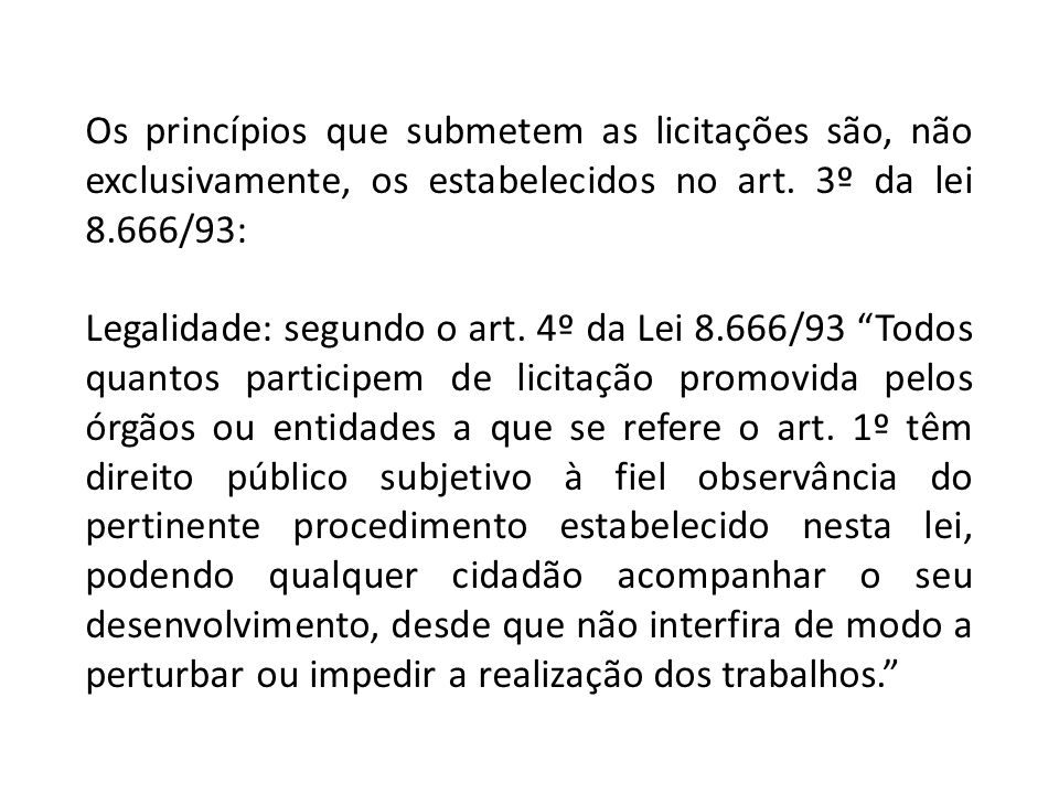 Os princípios que submetem as licitações são, não exclusivamente, os estabelecidos no art. 3º da lei 8.666/93: Legalidade: segundo o art. 4º da Lei 8.