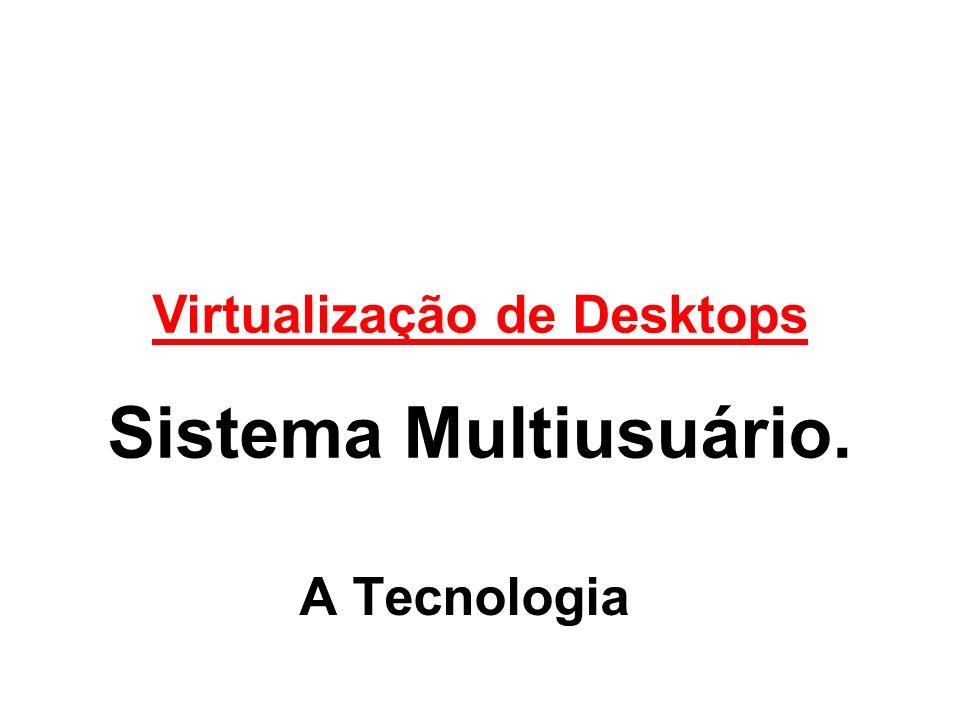 A Tecnologia Virtualização de Desktops Sistema Multiusuário.