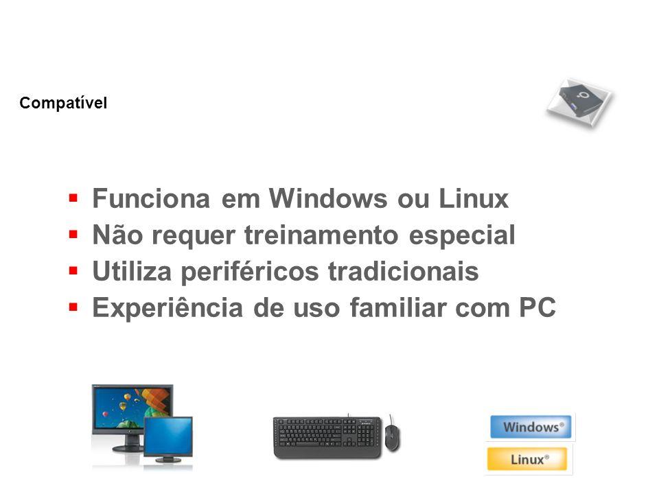 Funciona em Windows ou Linux Não requer treinamento especial Utiliza periféricos tradicionais Experiência de uso familiar com PC Compatível