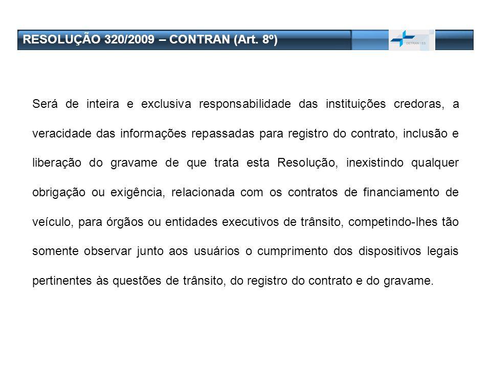 RESOLUÇÃO 320/2009 – CONTRAN (Art. 8º) Será de inteira e exclusiva responsabilidade das instituições credoras, a veracidade das informações repassadas