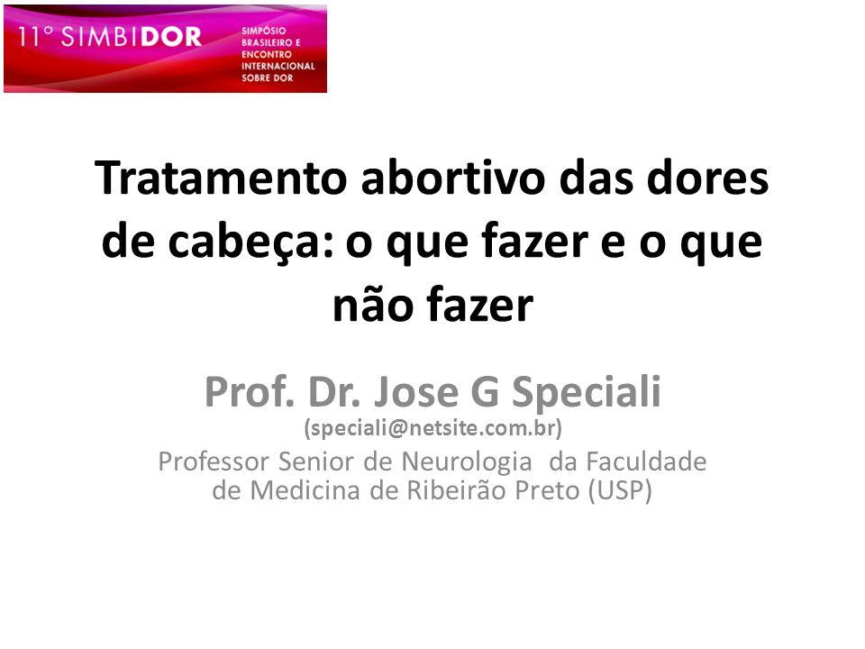 Tratamento abortivo das dores de cabeça: o que fazer e o que não fazer Prof. Dr. Jose G Speciali (speciali@netsite.com.br) Professor Senior de Neurolo