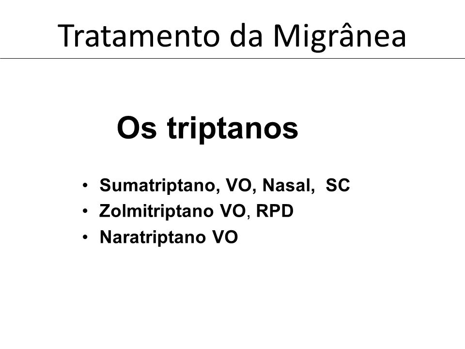 Tratamento da Migrânea Os triptanos Sumatriptano, VO, Nasal, SC Zolmitriptano VO, RPD Naratriptano VO