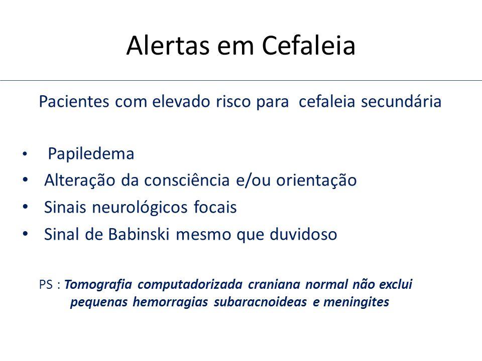 Alertas em Cefaleia Pacientes com elevado risco para cefaleia secundária Papiledema Alteração da consciência e/ou orientação Sinais neurológicos focai