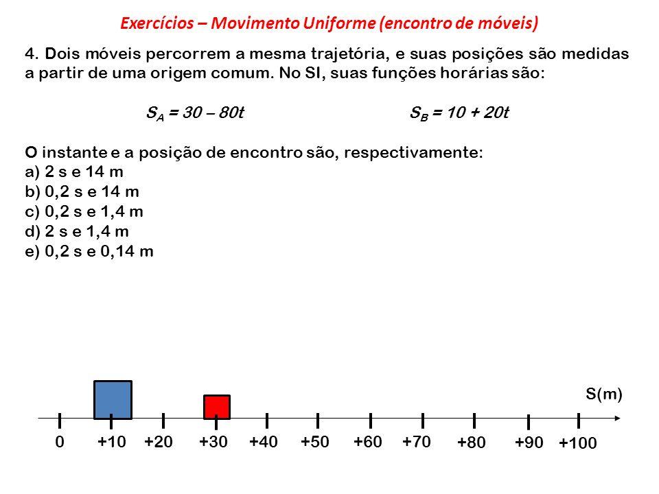 4. Dois móveis percorrem a mesma trajetória, e suas posições são medidas a partir de uma origem comum. No SI, suas funções horárias são: S A = 30 – 80