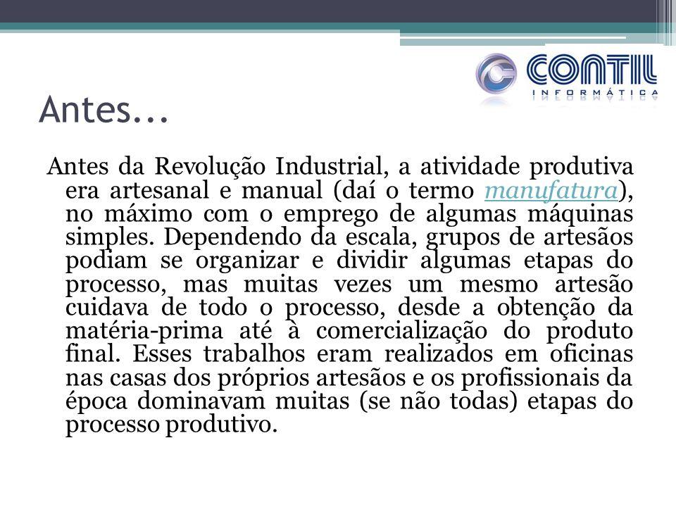 Antes... Antes da Revolução Industrial, a atividade produtiva era artesanal e manual (daí o termo manufatura), no máximo com o emprego de algumas máqu