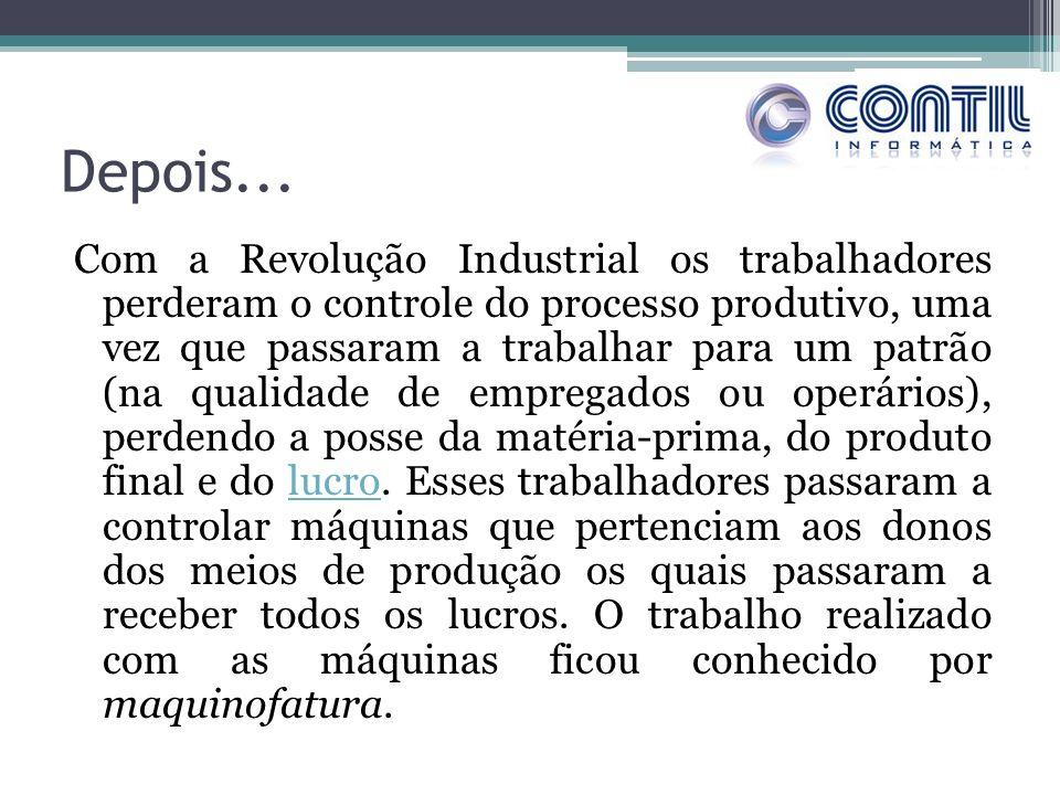 Depois... Com a Revolução Industrial os trabalhadores perderam o controle do processo produtivo, uma vez que passaram a trabalhar para um patrão (na q