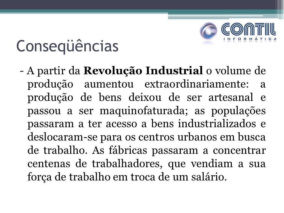 Conseqüências - A partir da Revolução Industrial o volume de produção aumentou extraordinariamente: a produção de bens deixou de ser artesanal e passo