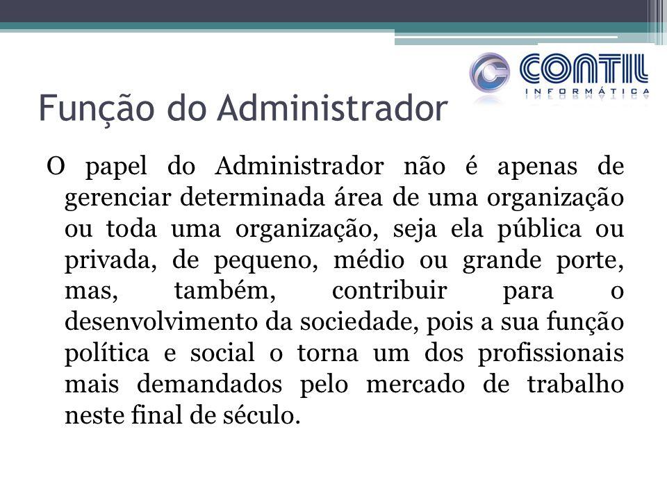 Função do Administrador O papel do Administrador não é apenas de gerenciar determinada área de uma organização ou toda uma organização, seja ela públi