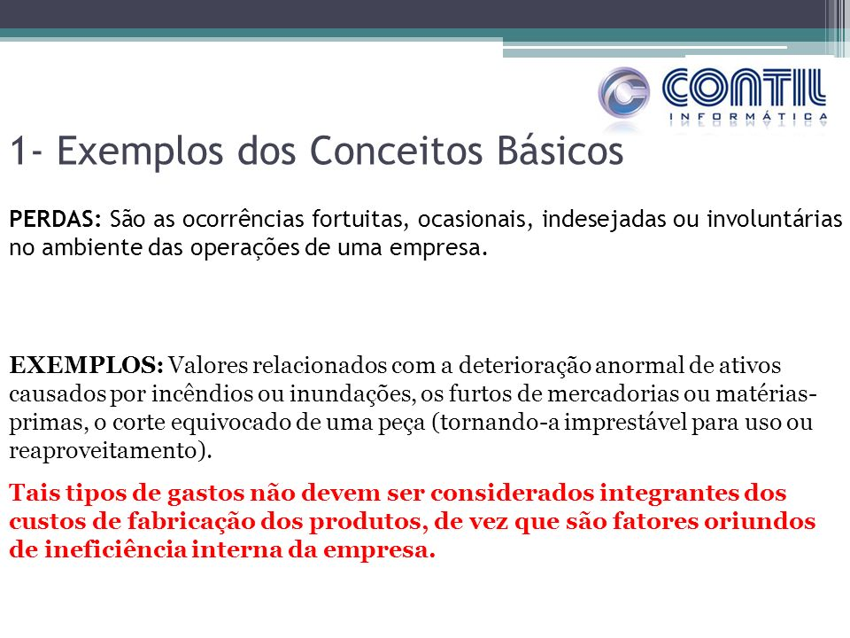 1- Exemplos dos Conceitos Básicos PERDAS: São as ocorrências fortuitas, ocasionais, indesejadas ou involuntárias no ambiente das operações de uma empresa.