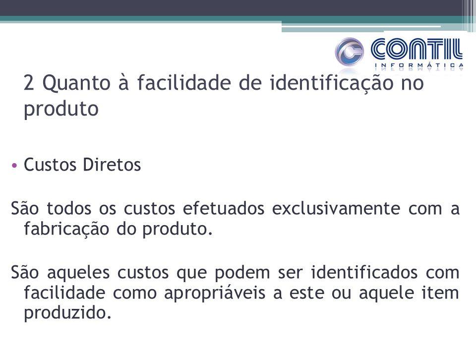 2 Quanto à facilidade de identificação no produto Custos Diretos São todos os custos efetuados exclusivamente com a fabricação do produto. São aqueles