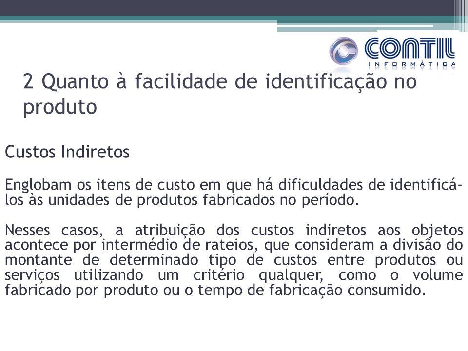 2 Quanto à facilidade de identificação no produto Custos Indiretos Englobam os itens de custo em que há dificuldades de identificá- los às unidades de produtos fabricados no período.