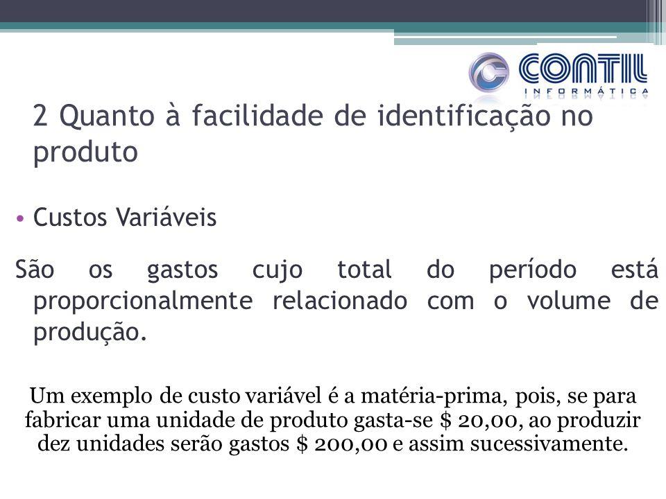 2 Quanto à facilidade de identificação no produto Custos Variáveis São os gastos cujo total do período está proporcionalmente relacionado com o volume de produção.