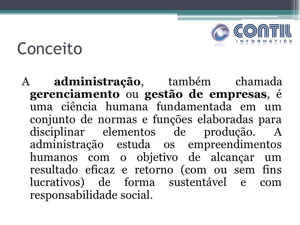 Conceito A administração, também chamada gerenciamento ou gestão de empresas, é uma ciência humana fundamentada em um conjunto de normas e funções ela