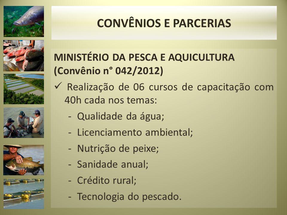MINISTÉRIO DA PESCA E AQUICULTURA (Convênio n° 042/2012) Realização de 06 cursos de capacitação com 40h cada nos temas: -Qualidade da água; -Licenciam