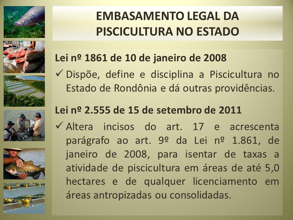 Lei nº 1861 de 10 de janeiro de 2008 Dispõe, define e disciplina a Piscicultura no Estado de Rondônia e dá outras providências. Lei nº 2.555 de 15 de