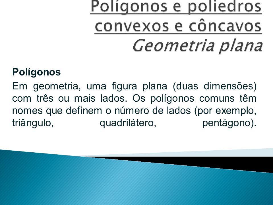 Polígonos Em geometria, uma figura plana (duas dimensões) com três ou mais lados. Os polígonos comuns têm nomes que definem o número de lados (por exe