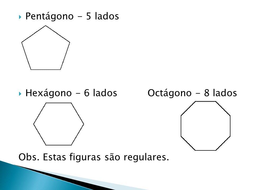 Pentágono - 5 lados Hexágono - 6 lados Octágono - 8 lados Obs. Estas figuras são regulares.