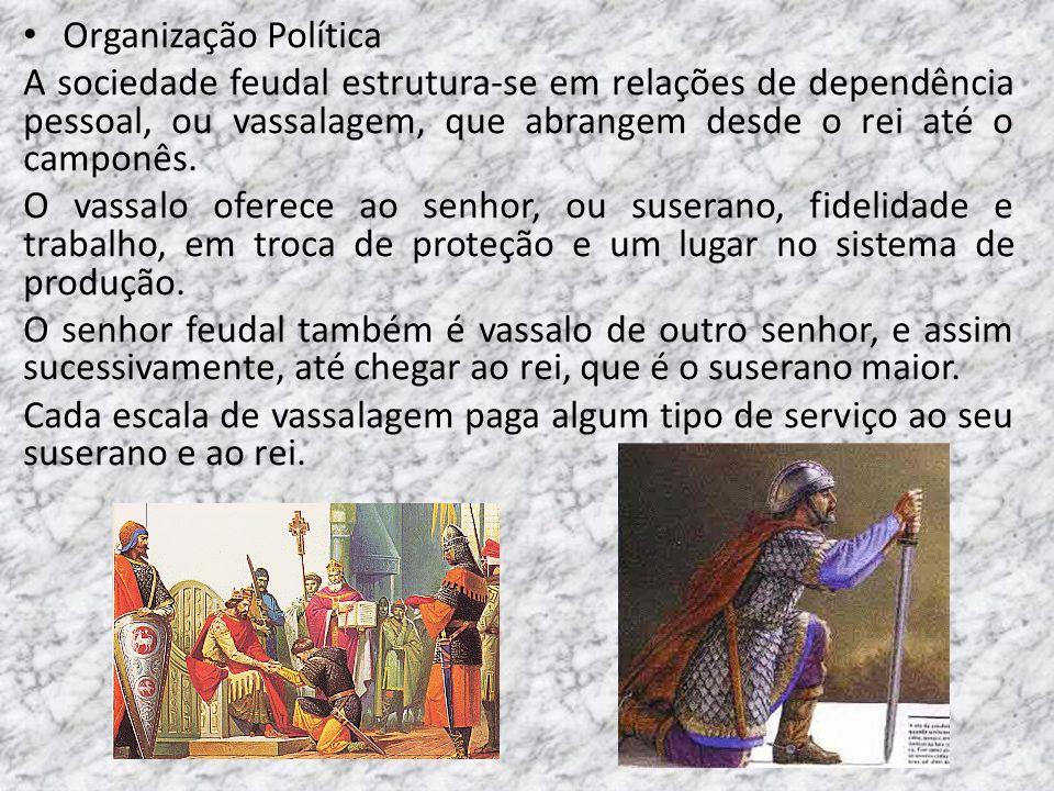 Organização Política A sociedade feudal estrutura-se em relações de dependência pessoal, ou vassalagem, que abrangem desde o rei até o camponês. O vas