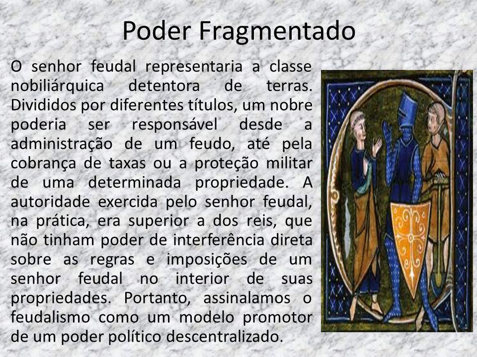 Poder Fragmentado O senhor feudal representaria a classe nobiliárquica detentora de terras. Divididos por diferentes títulos, um nobre poderia ser res